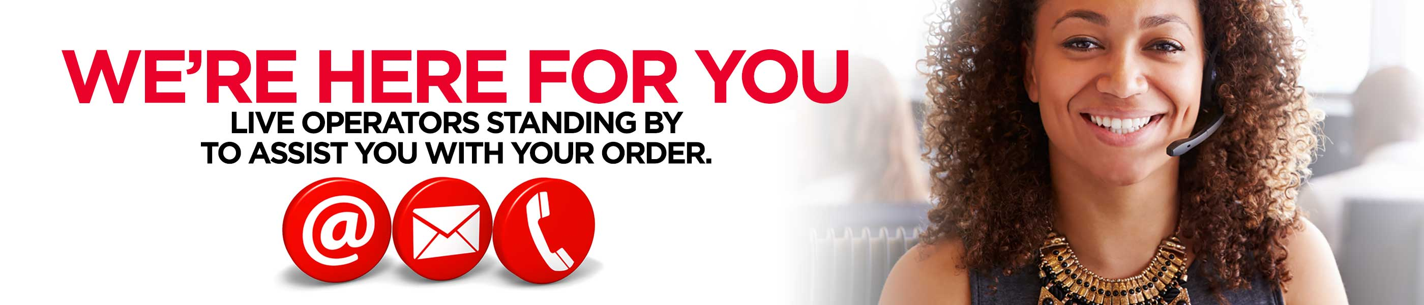 We're here for you. Live operators standing by to assist you with your order.